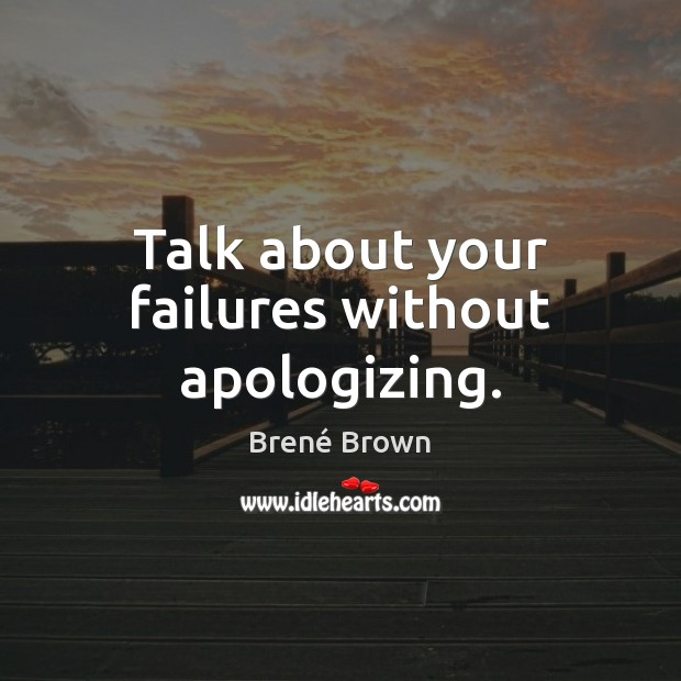 Talk about your failures without apologizing. Image