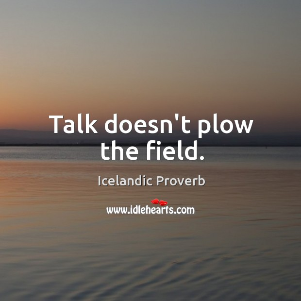 Talk doesn't plow the field. Icelandic Proverbs Image