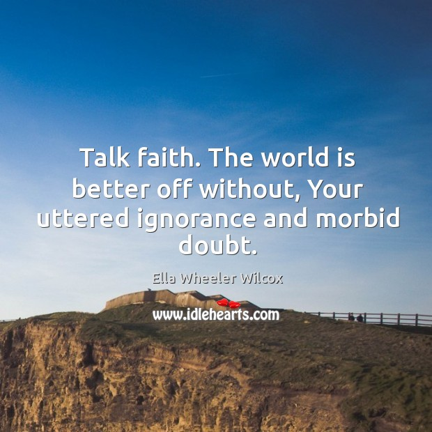 Image, Talk faith. The world is better off without, Your uttered ignorance and morbid doubt.