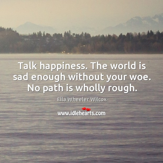 Image, Talk happiness. The world is sad enough without your woe. No path is wholly rough.
