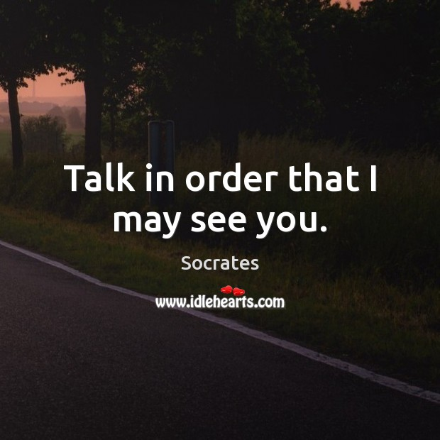 Talk in order that I may see you. Image