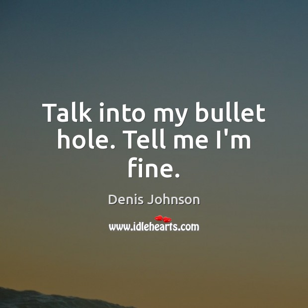 Talk into my bullet hole. Tell me I'm fine. Denis Johnson Picture Quote