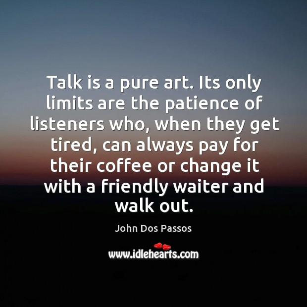 Talk is a pure art. Its only limits are the patience of Image
