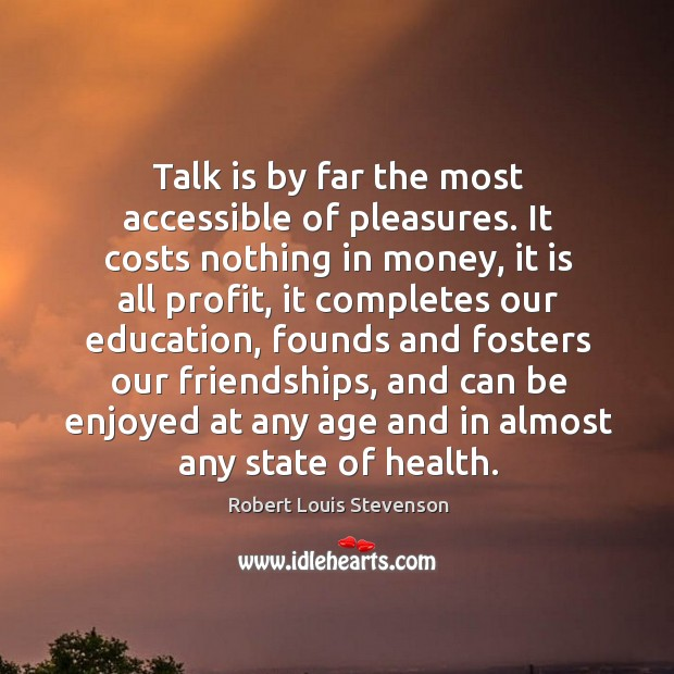 Image, Talk is by far the most accessible of pleasures.