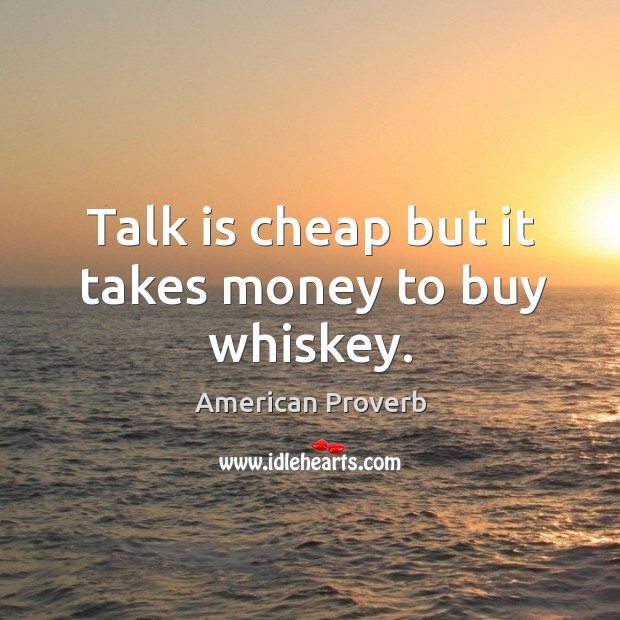 Image, Talk is cheap but it takes money to buy whiskey.