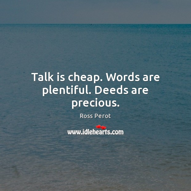 Talk is cheap. Words are plentiful. Deeds are precious. Ross Perot Picture Quote