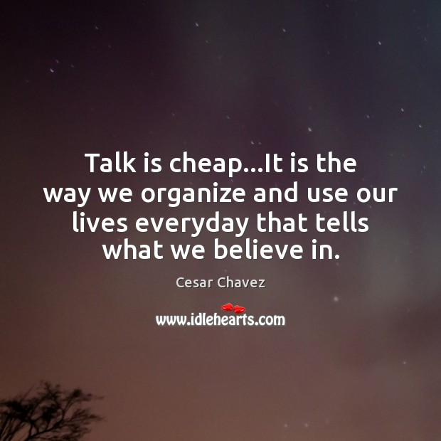 Image, Talk is cheap…It is the way we organize and use our
