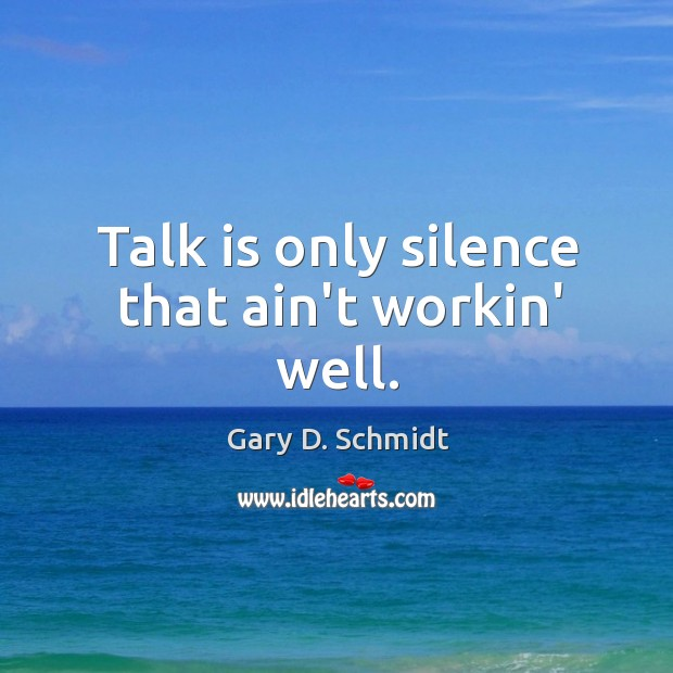 Talk is only silence that ain't workin' well. Image