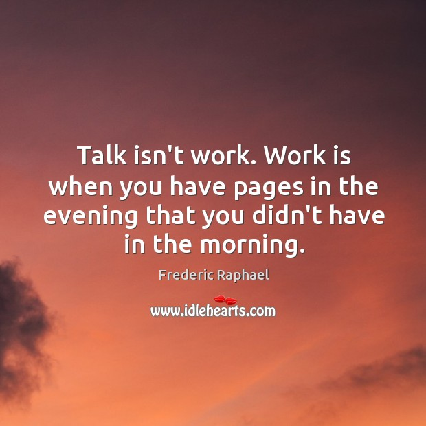 Talk isn't work. Work is when you have pages in the evening Frederic Raphael Picture Quote