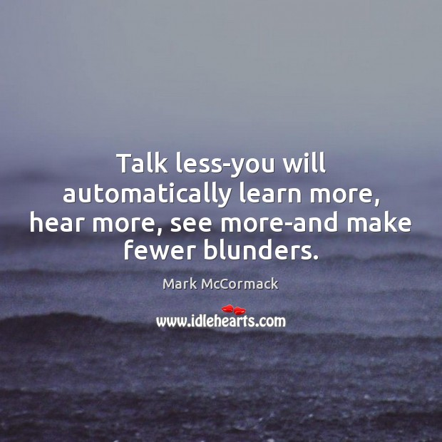 Talk less-you will automatically learn more, hear more, see more-and make fewer blunders. Image