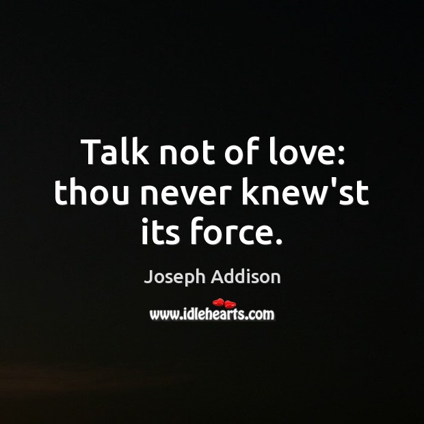 Talk not of love: thou never knew'st its force. Joseph Addison Picture Quote