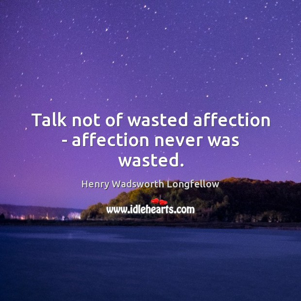 Talk not of wasted affection – affection never was wasted. Image