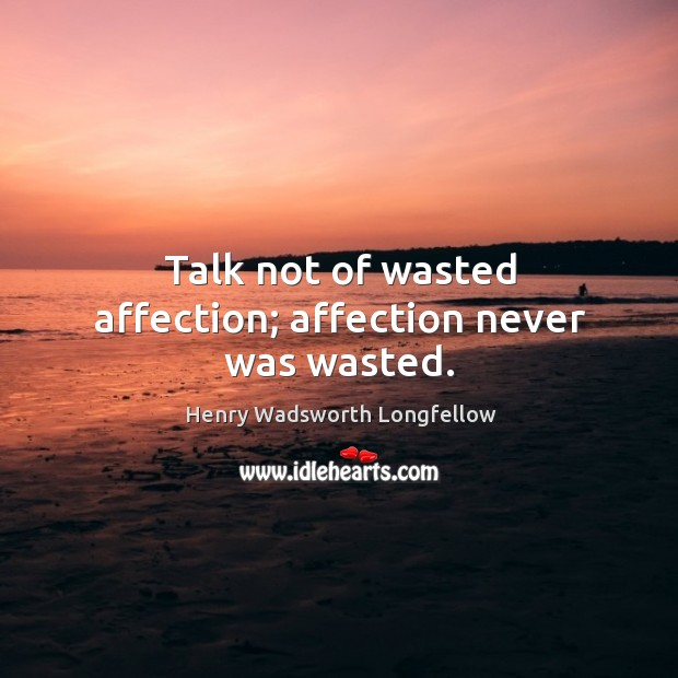 Image, Talk not of wasted affection; affection never was wasted.