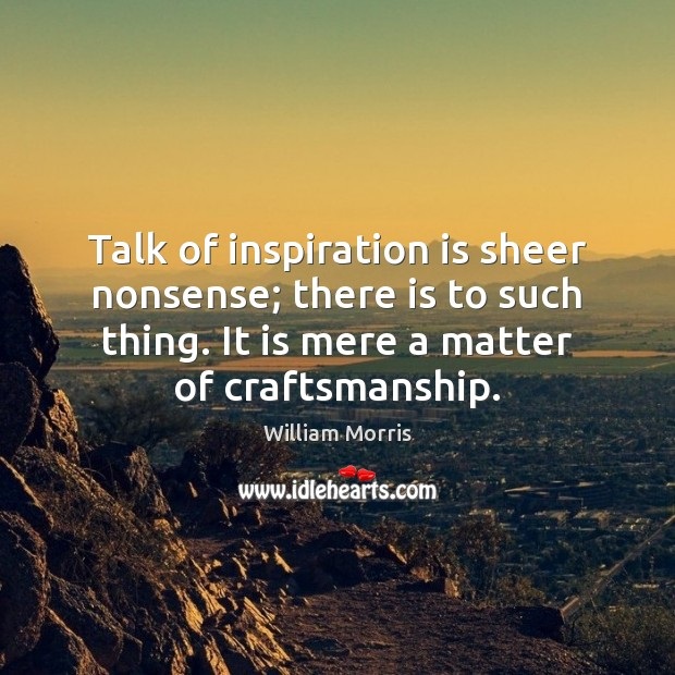 Talk of inspiration is sheer nonsense; there is to such thing. It William Morris Picture Quote