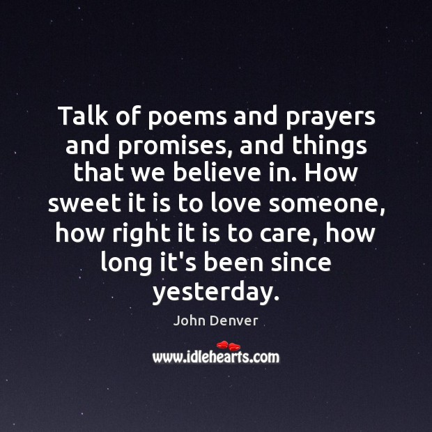 Talk of poems and prayers and promises, and things that we believe John Denver Picture Quote