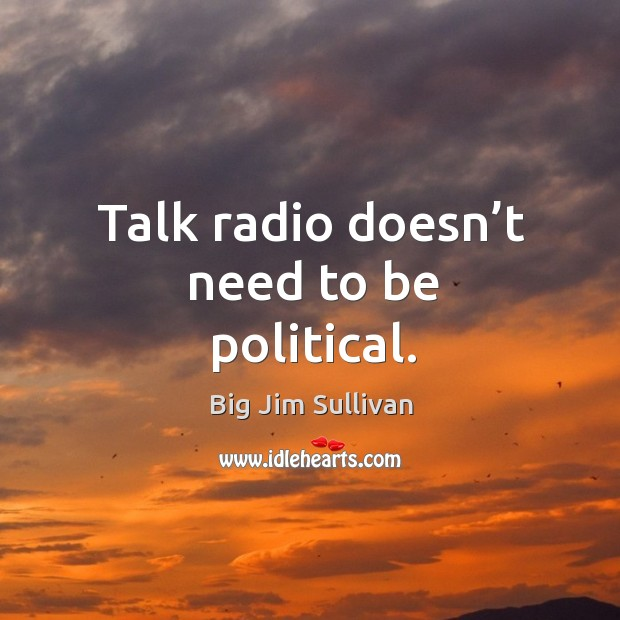 Talk radio doesn't need to be political. Big Jim Sullivan Picture Quote