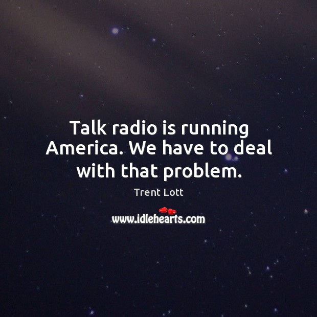 Image, Talk radio is running America. We have to deal with that problem.