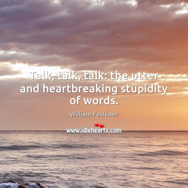 Talk, talk, talk: the utter and heartbreaking stupidity of words. Image