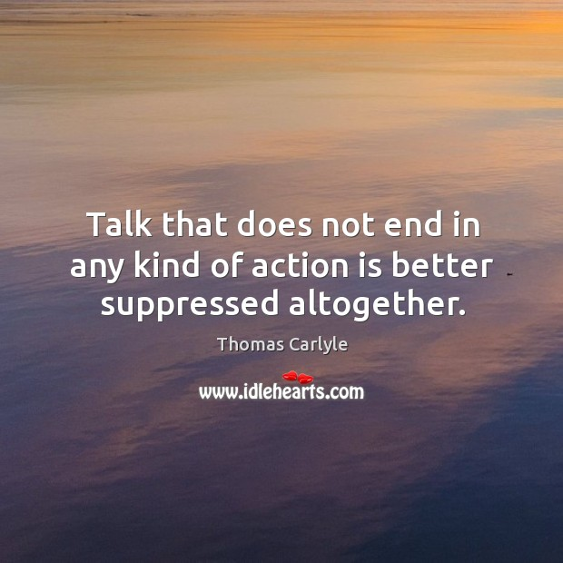 Talk that does not end in any kind of action is better suppressed altogether. Image