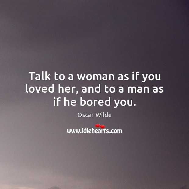 Image, Talk to a woman as if you loved her, and to a man as if he bored you.