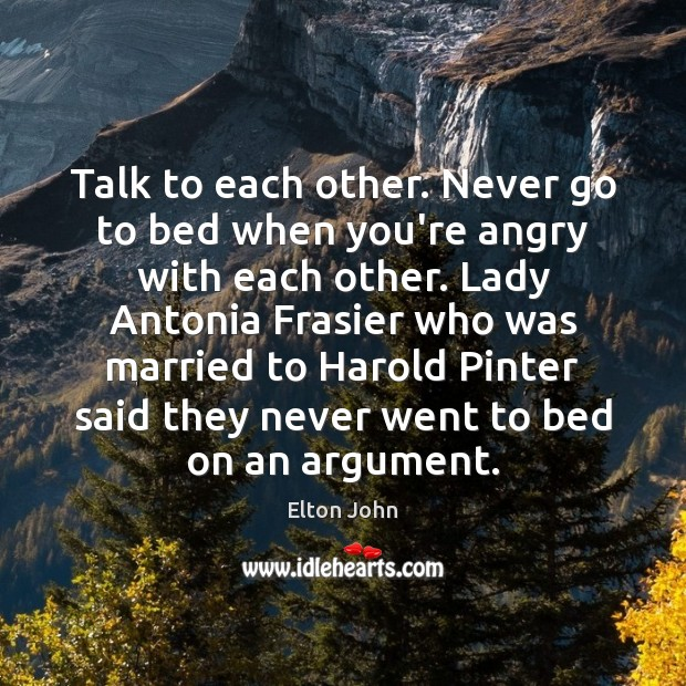 Talk to each other. Never go to bed when you're angry with Elton John Picture Quote