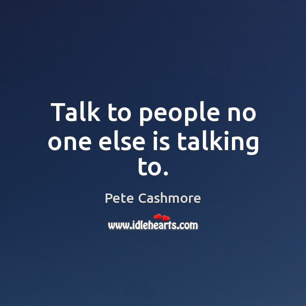 Talk to people no one else is talking to. Image