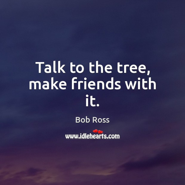 Image, Talk to the tree, make friends with it.