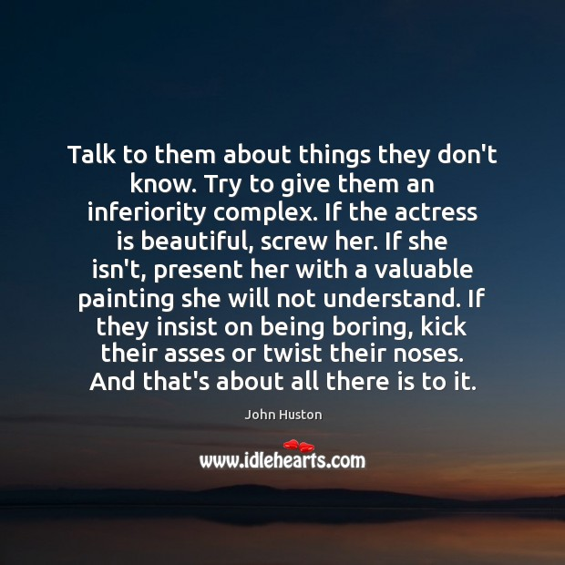 Talk to them about things they don't know. Try to give them John Huston Picture Quote