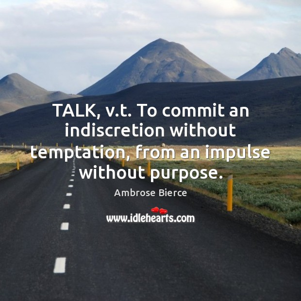 Image, TALK, v.t. To commit an indiscretion without temptation, from an impulse without purpose.