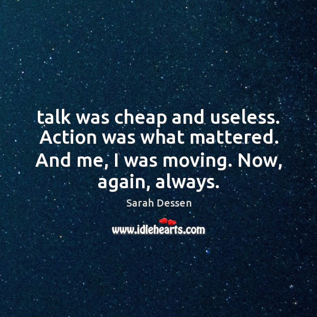 Image, Talk was cheap and useless. Action was what mattered. And me, I