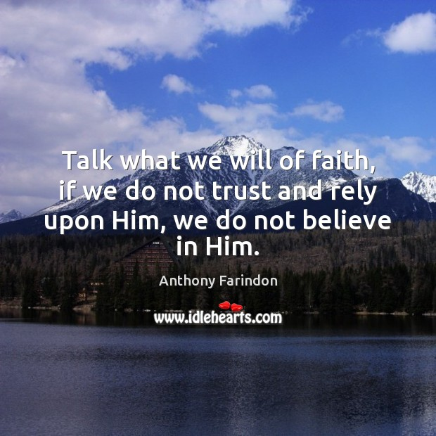 Talk what we will of faith, if we do not trust and Believe in Him Quotes Image