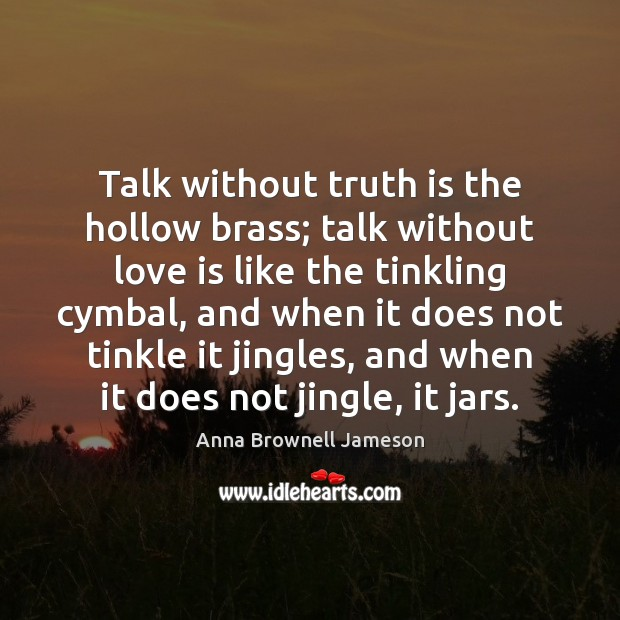 Image, Talk without truth is the hollow brass; talk without love is like