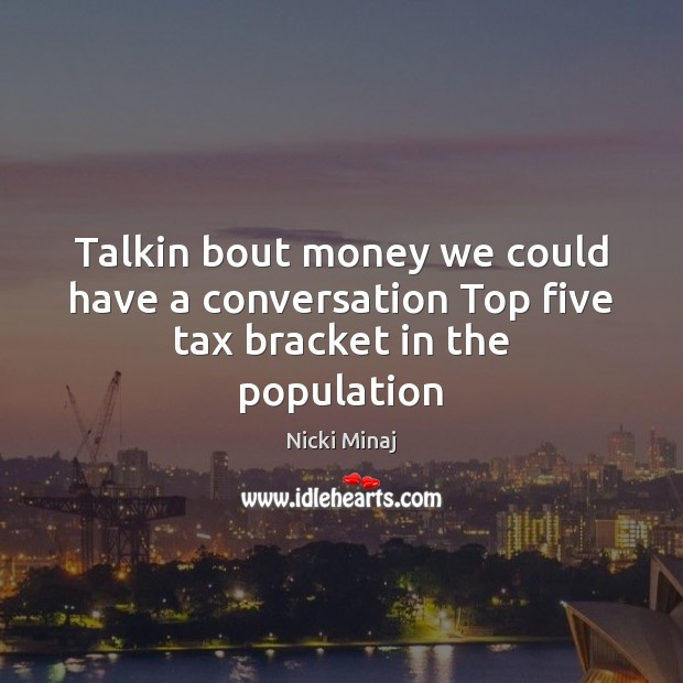 Talkin bout money we could have a conversation Top five tax bracket in the population Nicki Minaj Picture Quote