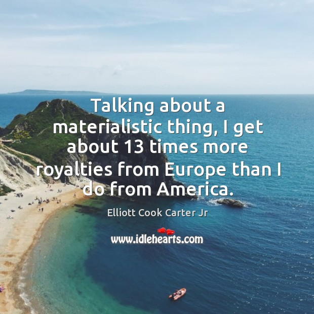 Talking about a materialistic thing, I get about 13 times more royalties from europe than I do from america. Elliott Cook Carter Jr Picture Quote