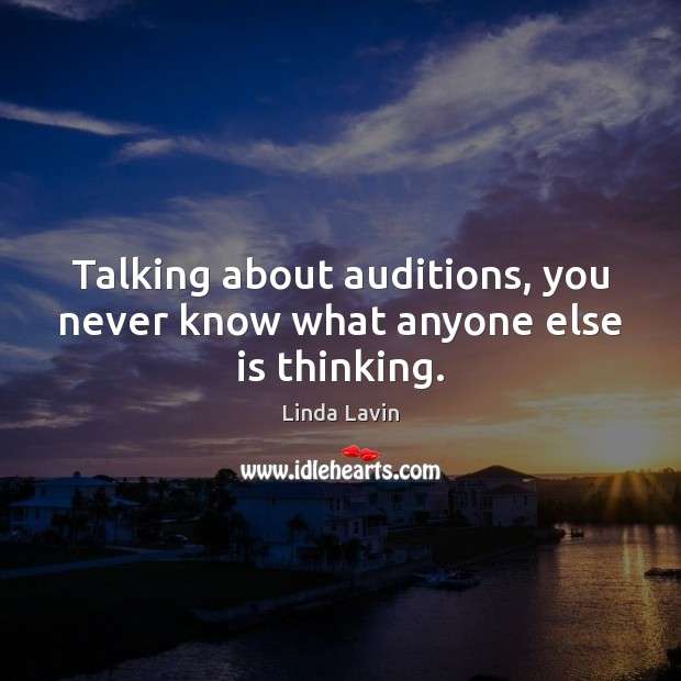 Talking about auditions, you never know what anyone else is thinking. Linda Lavin Picture Quote
