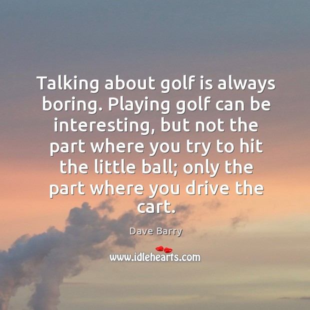 Talking about golf is always boring. Playing golf can be interesting, but Image