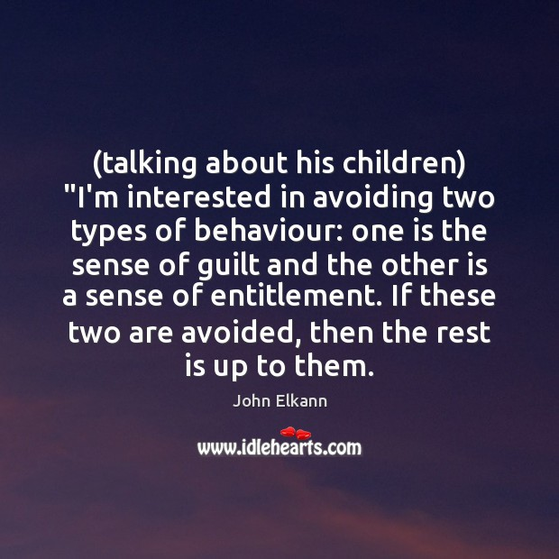 """(talking about his children) """"I'm interested in avoiding two types of behaviour: Image"""