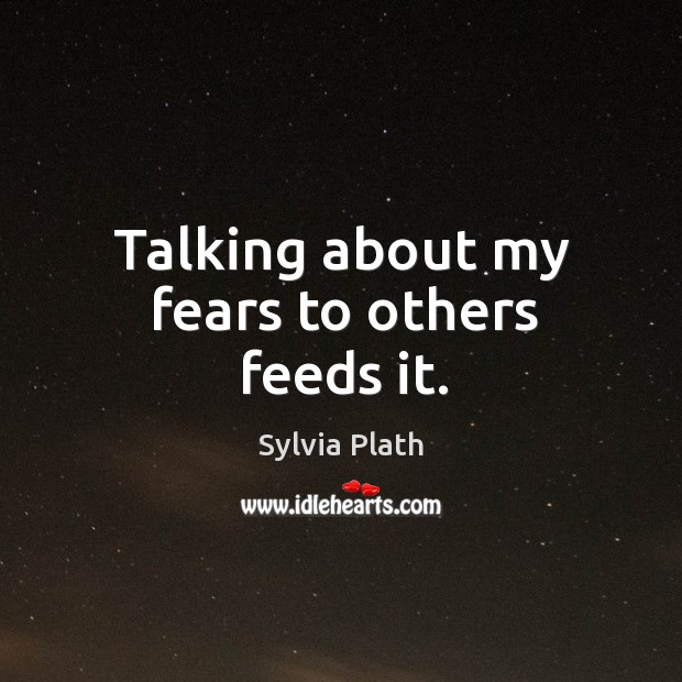 Talking about my fears to others feeds it. Image