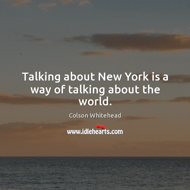 Talking about New York is a way of talking about the world. Image