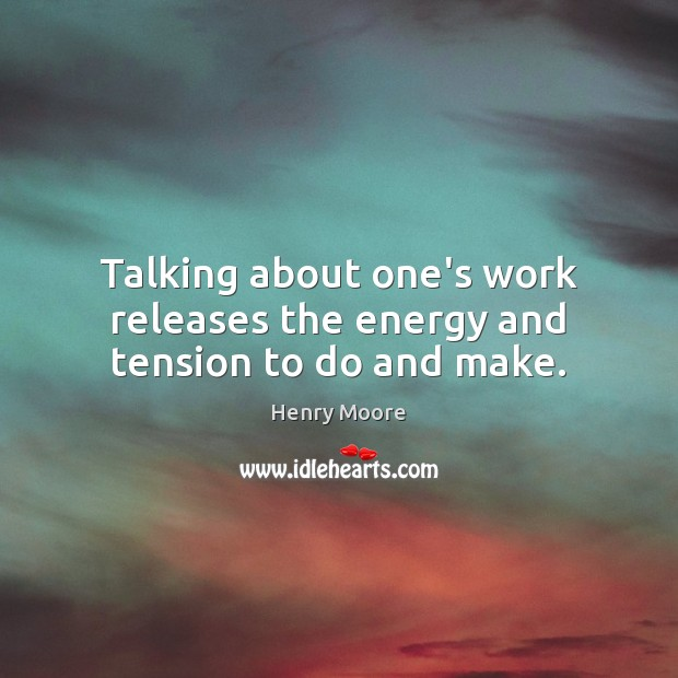 Talking about one's work releases the energy and tension to do and make. Henry Moore Picture Quote