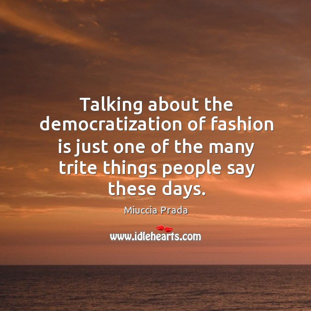 Talking about the democratization of fashion is just one of the many trite things people say these days. Image