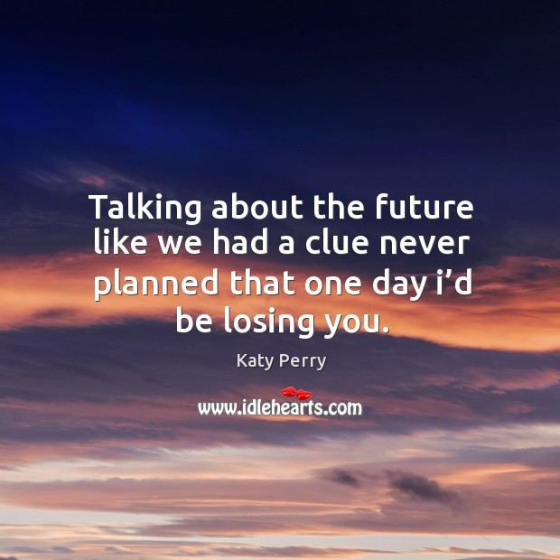 Talking about the future like we had a clue never planned that one day I'd be losing you. Image