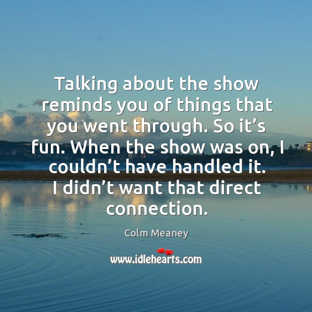 Talking about the show reminds you of things that you went through. So it's fun. Colm Meaney Picture Quote