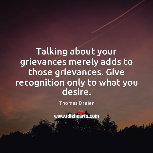 Image, Talking about your grievances merely adds to those grievances. Give recognition only
