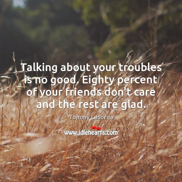 Talking about your troubles is no good. Eighty percent of your friends Image