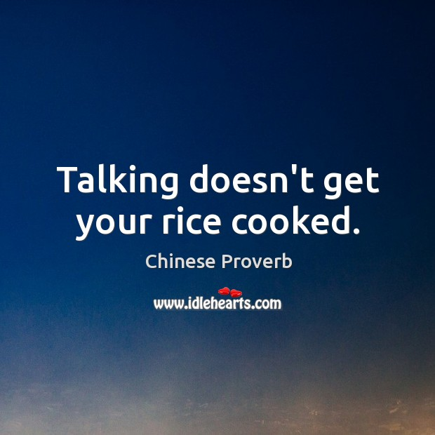 Image, Talking doesn't get your rice cooked.