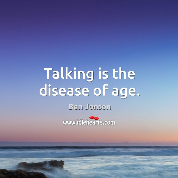 Image, Talking is the disease of age.