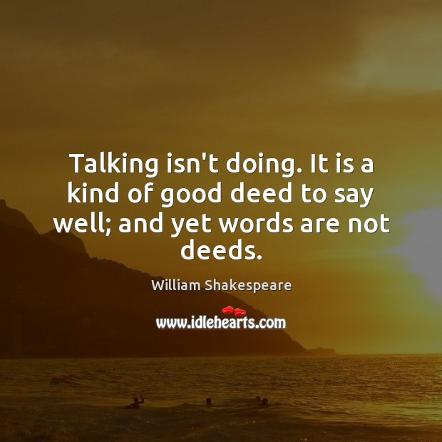Talking isn't doing. It is a kind of good deed to say well; and yet words are not deeds. Image