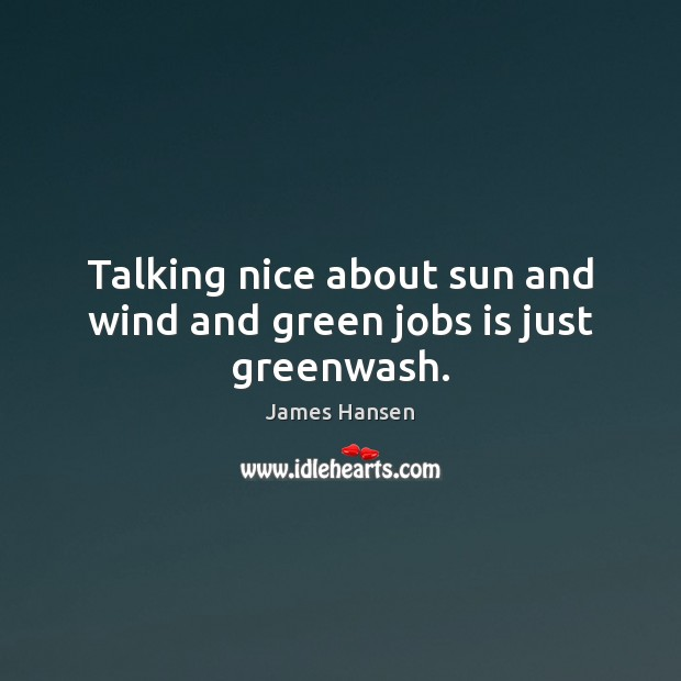 Talking nice about sun and wind and green jobs is just greenwash. James Hansen Picture Quote
