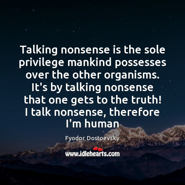Talking nonsense is the sole privilege mankind possesses over the other organisms. Image
